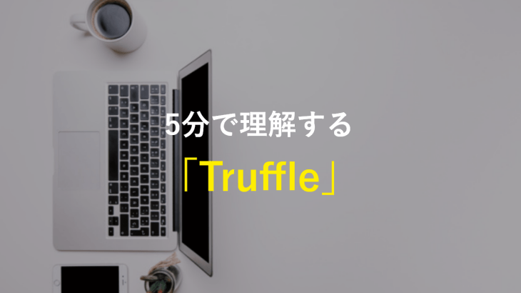 Truffleとは?Ethereumのデファクトスタンダードなフレームワーク