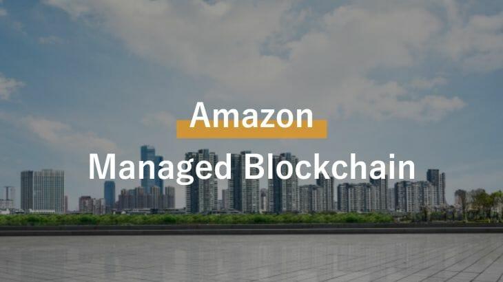 Amazon Managed Blockchainとは?ブロックチェーンネットワークをAWS上で構築
