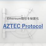 AZTEC Protocolとは?Ethereumの取引を秘匿化