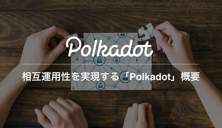Polkadot(ポルカドット)とは?ブロックチェーンの相互運用性を実現する有力プロジェクトの概要