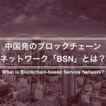 BSNとは?中国発、ブロックチェーンの普及を推進する公共インフラ概要