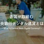 中央銀行デジタル通貨(CBDC)とは?どんなメリットがあるの?